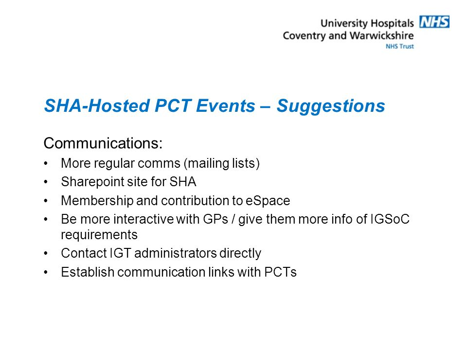 SHA-Hosted PCT Events – Suggestions Communications: More regular comms (mailing lists) Sharepoint site for SHA Membership and contribution to eSpace Be more interactive with GPs / give them more info of IGSoC requirements Contact IGT administrators directly Establish communication links with PCTs