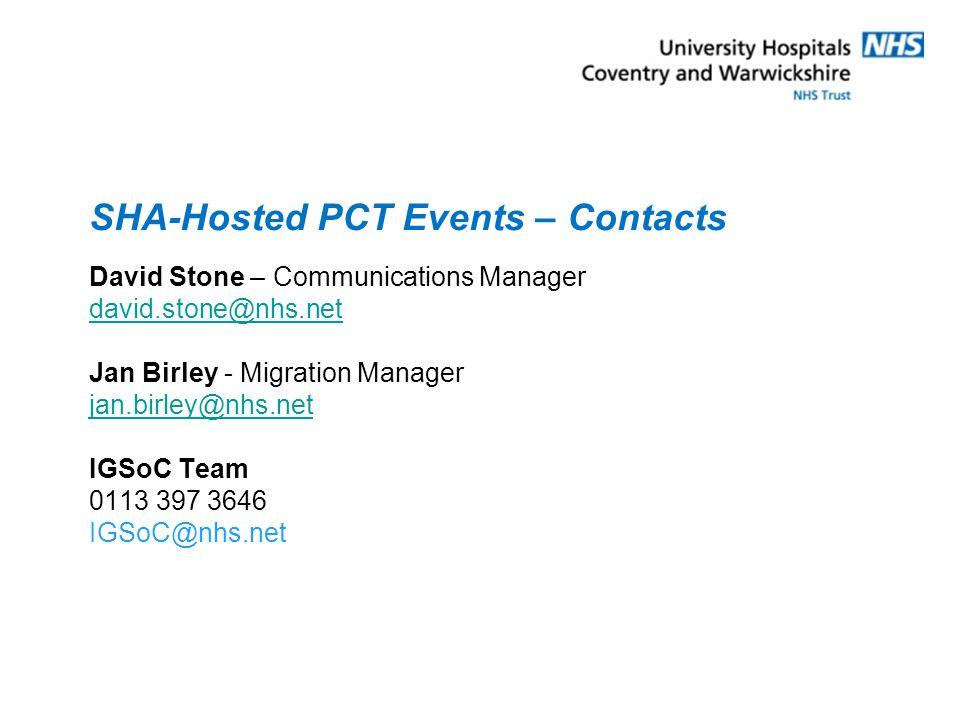 SHA-Hosted PCT Events – Contacts David Stone – Communications Manager david.stone@nhs.net Jan Birley - Migration Manager jan.birley@nhs.net IGSoC Team 0113 397 3646 IGSoC@nhs.net