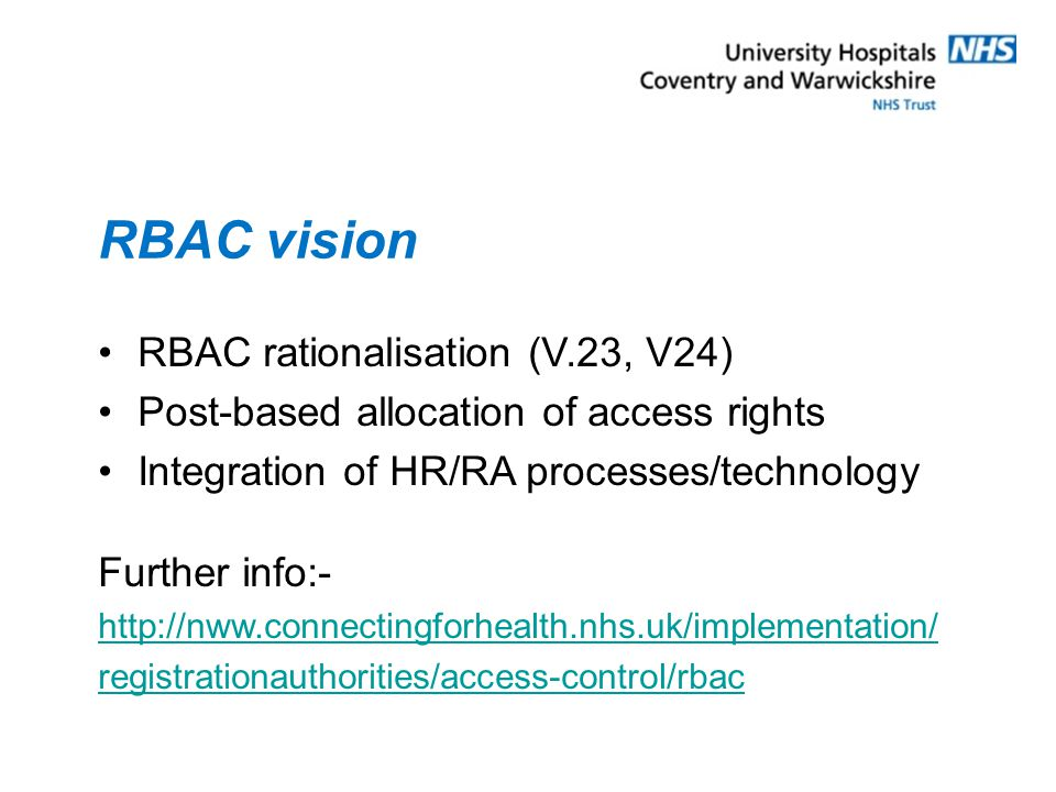 RBAC vision RBAC rationalisation (V.23, V24) Post-based allocation of access rights Integration of HR/RA processes/technology Further info:- http://nww.connectingforhealth.nhs.uk/implementation/ registrationauthorities/access-control/rbac