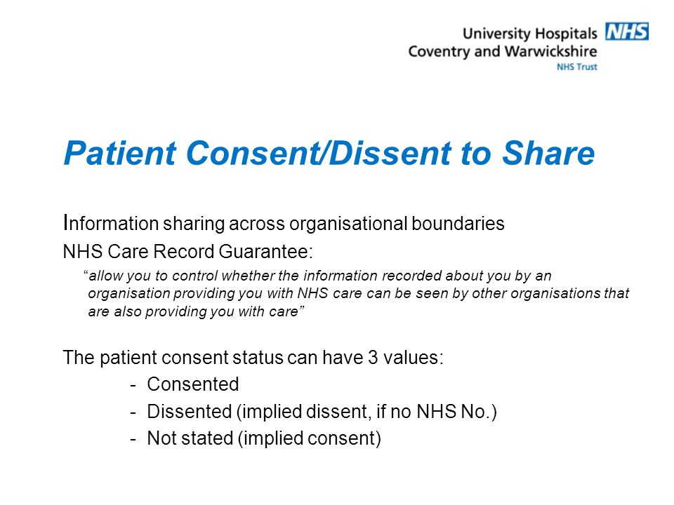 Patient Consent/Dissent to Store Following promises made by Lord Warner, and the recommendations of the Ministerial Taskforce a patient may choose not to have a Summary Care record NHS Care Record Guarantee: Before we create your Summary Care Record, you can decide not to have a Summary Care Record at all. If there already was one, it will no longer be visible using the CSA Further information: http://www.nhscarerecords.nhs.uk/patients/what-do-i-need-to-do- now/how-can-i-find-out-more/nhs-crs-summary- leaflets/summary_leaflet_online.pdf