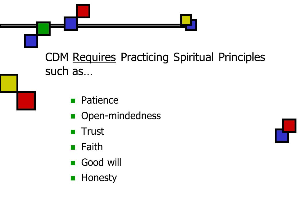 CDM Requires Practicing Spiritual Principles such as… Patience Open-mindedness Trust Faith Good will Honesty