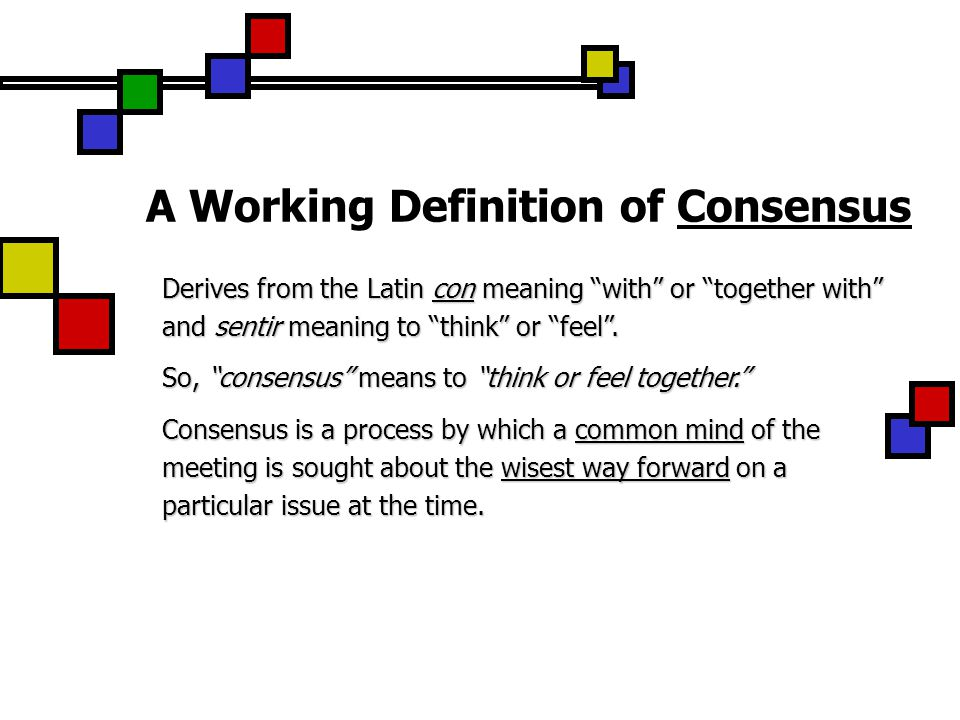 A Working Definition of Consensus Derives from the Latin con meaning with or together with and sentir meaning to think or feel .
