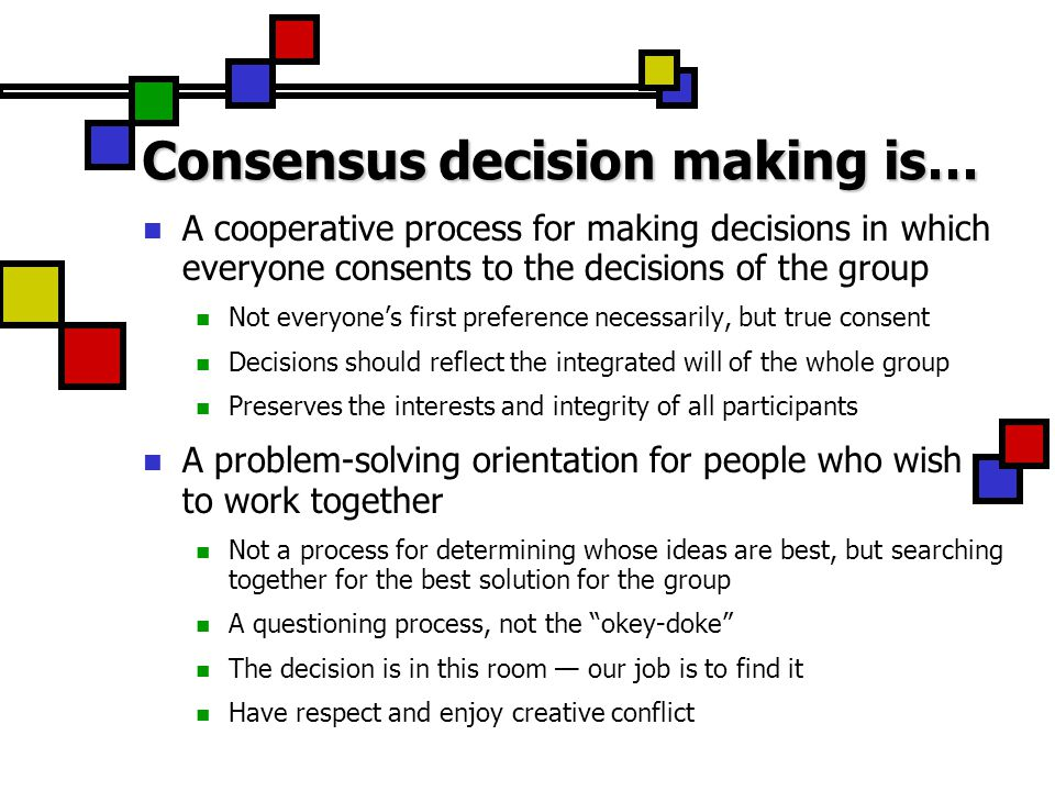 Consensus decision making is… A cooperative process for making decisions in which everyone consents to the decisions of the group Not everyone's first preference necessarily, but true consent Decisions should reflect the integrated will of the whole group Preserves the interests and integrity of all participants A problem-solving orientation for people who wish to work together Not a process for determining whose ideas are best, but searching together for the best solution for the group A questioning process, not the okey-doke The decision is in this room — our job is to find it Have respect and enjoy creative conflict