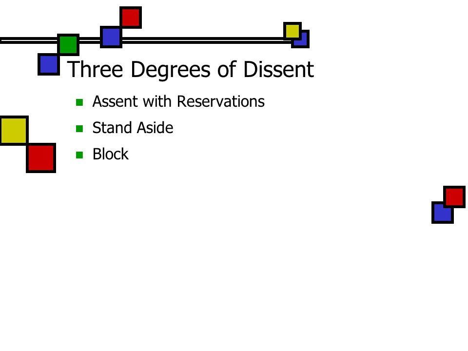 Three Degrees of Dissent Assent with Reservations I think this may be a mistake but I can live with it Assent with Reservations if you are willing to let a motion pass but want to register your concerns Do so by raising your hand and, when called on by the facilitator, simply saying Assent with Reservations. The assumption is that the reservations have been heard already, and you are simply noting that you can support the proposal and continue to have these reservations.