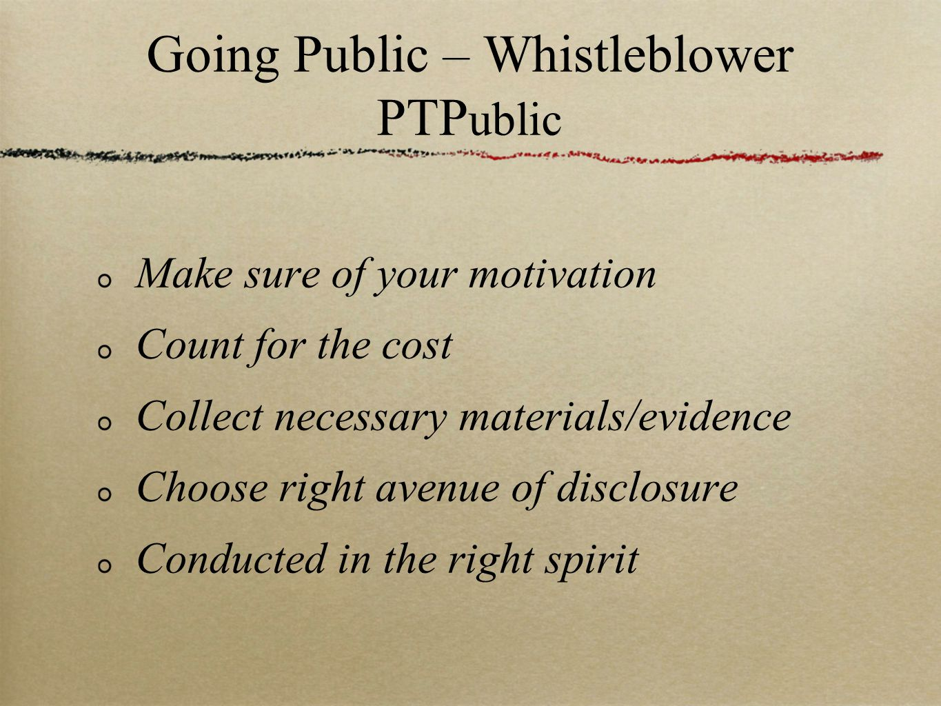 Going Public – Whistleblower PTP ublic Make sure of your motivation Count for the cost Collect necessary materials/evidence Choose right avenue of disclosure Conducted in the right spirit