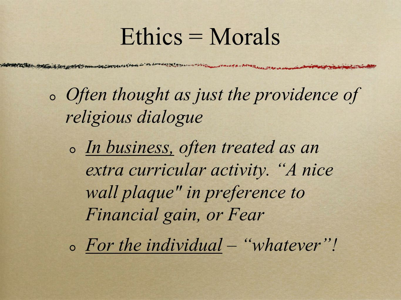 Ethics = Morals Often thought as just the providence of religious dialogue In business, often treated as an extra curricular activity.