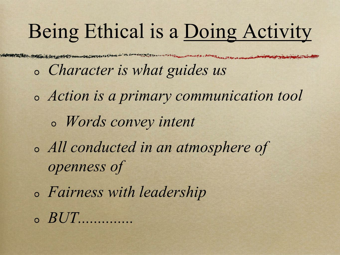 Being Ethical is a Doing Activity Character is what guides us Action is a primary communication tool Words convey intent All conducted in an atmosphere of openness of Fairness with leadership BUT..............