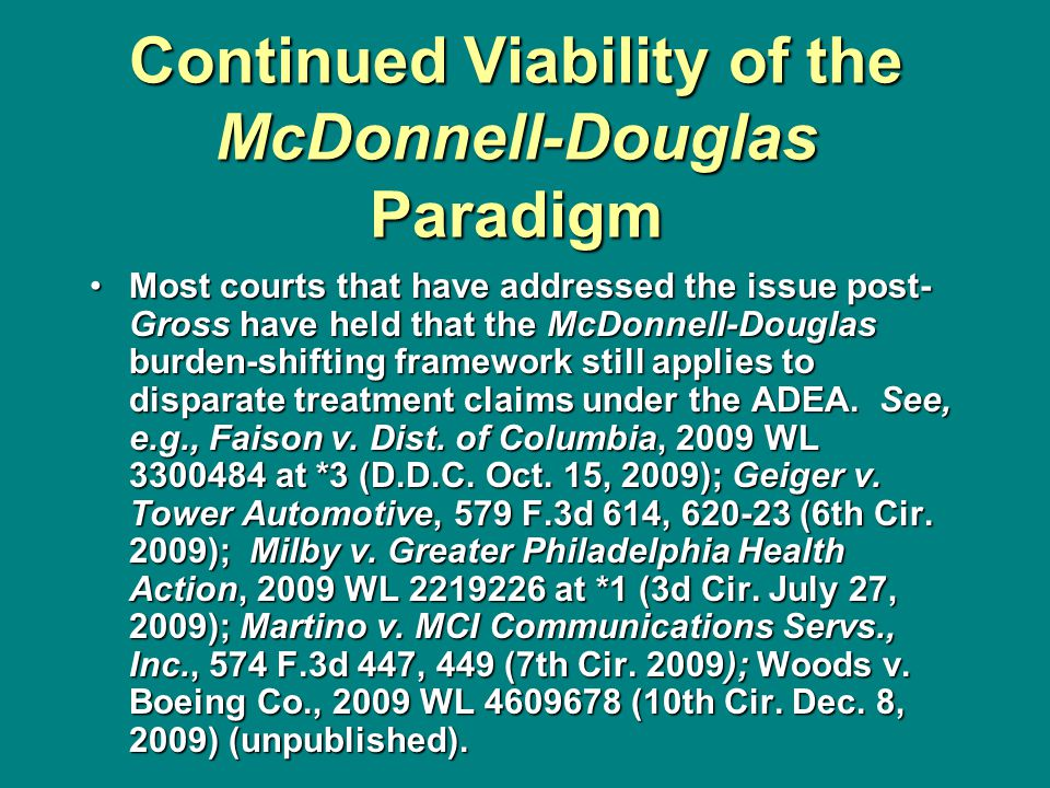 Continued Viability of the McDonnell-Douglas Paradigm Most courts that have addressed the issue post- Gross have held that the McDonnell-Douglas burden-shifting framework still applies to disparate treatment claims under the ADEA.