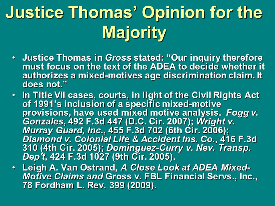 Justice Thomas' Opinion for the Majority Justice Thomas in Gross stated: Our inquiry therefore must focus on the text of the ADEA to decide whether it authorizes a mixed-motives age discrimination claim.