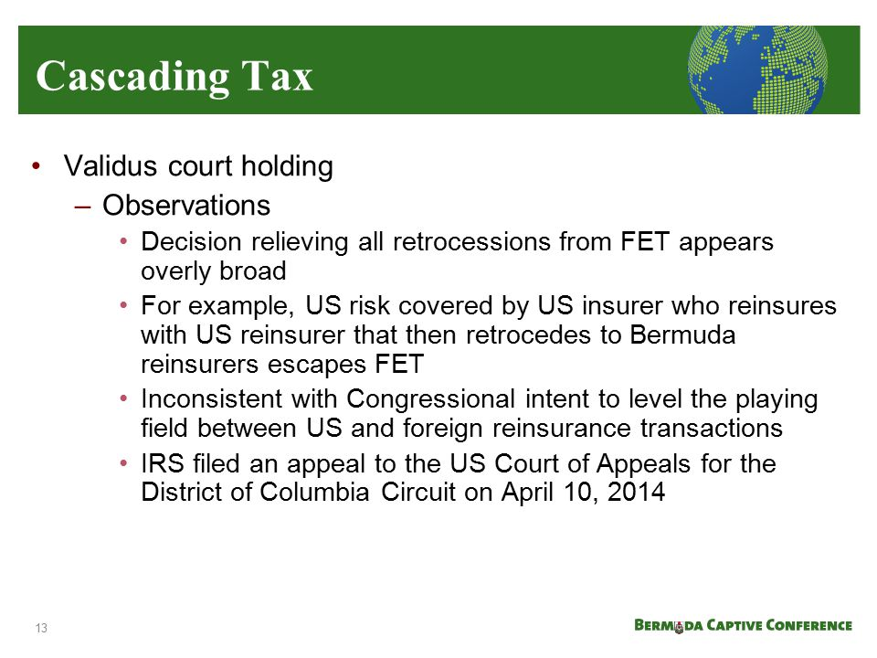 Cascading Tax Validus court holding –Observations Decision relieving all retrocessions from FET appears overly broad For example, US risk covered by U