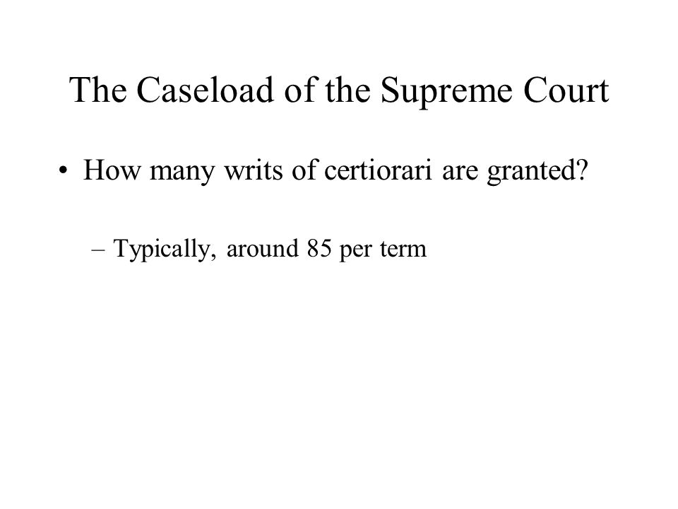 The Caseload of the Supreme Court How many writs of certiorari are granted? –Typically, around 85 per term
