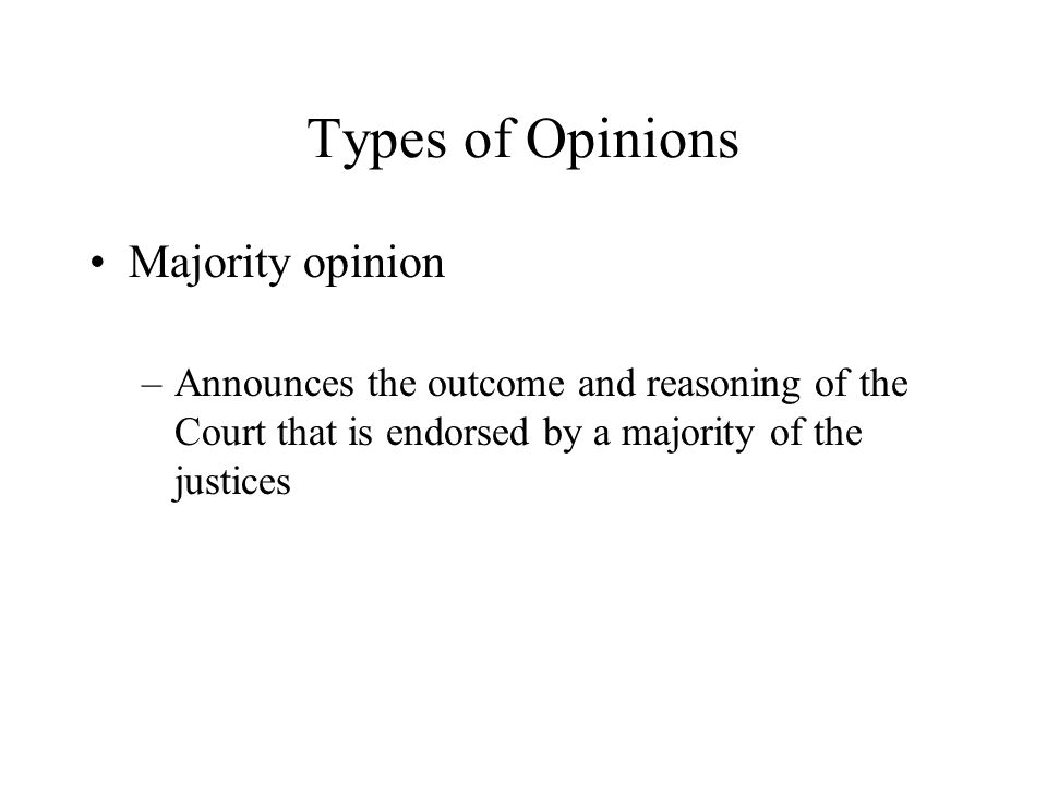 Types of Opinions Majority opinion –Announces the outcome and reasoning of the Court that is endorsed by a majority of the justices