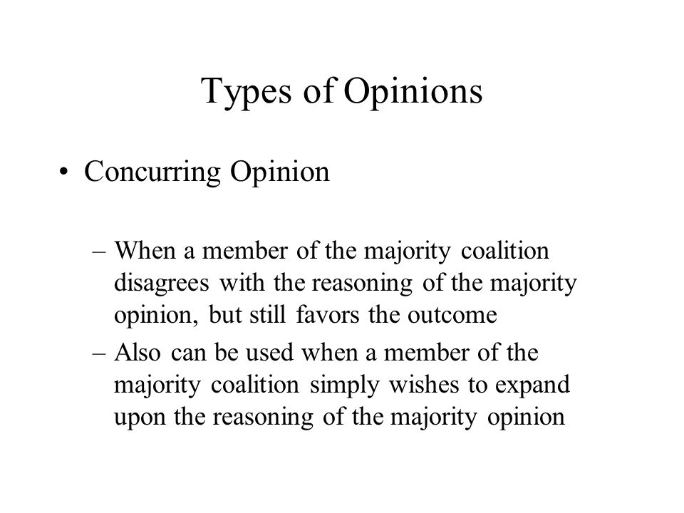 Types of Opinions Concurring Opinion –When a member of the majority coalition disagrees with the reasoning of the majority opinion, but still favors t