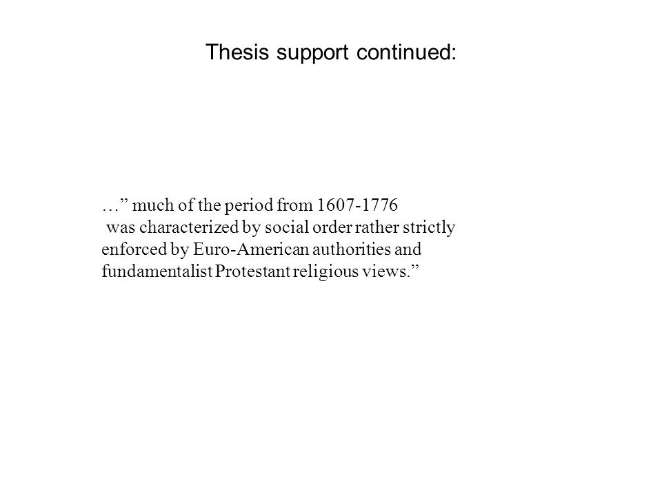 Thesis support continued: … much of the period from 1607-1776 was characterized by social order rather strictly enforced by Euro-American authorities and fundamentalist Protestant religious views.