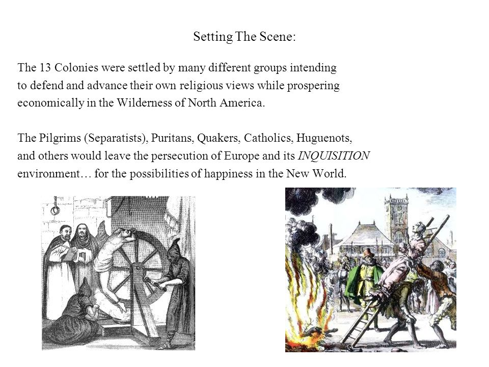 Setting The Scene: The 13 Colonies were settled by many different groups intending to defend and advance their own religious views while prospering economically in the Wilderness of North America.