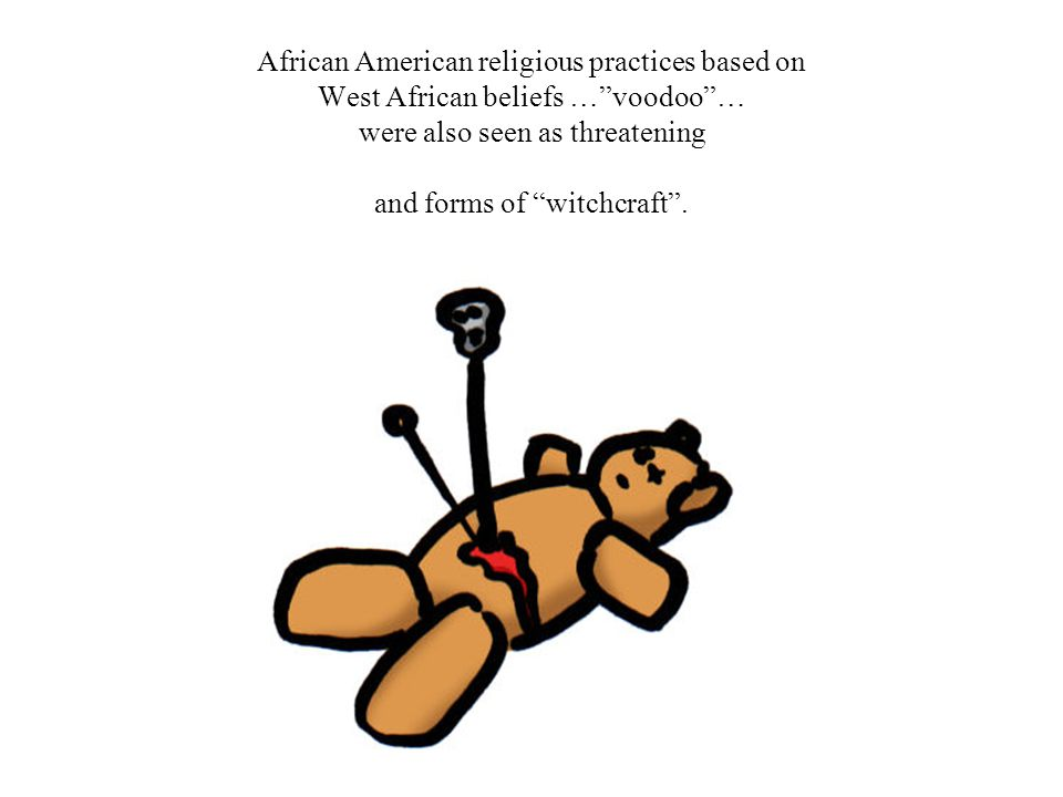 African American religious practices based on West African beliefs … voodoo … were also seen as threatening and forms of witchcraft .