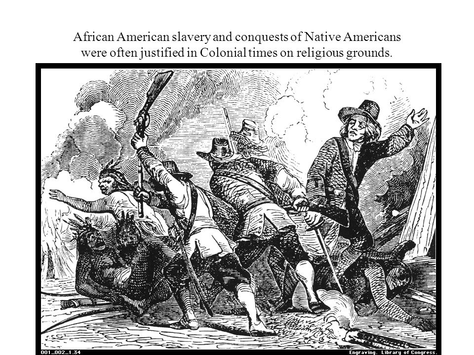 African American slavery and conquests of Native Americans were often justified in Colonial times on religious grounds.