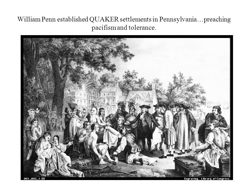 William Penn established QUAKER settlements in Pennsylvania…preaching pacifism and tolerance.