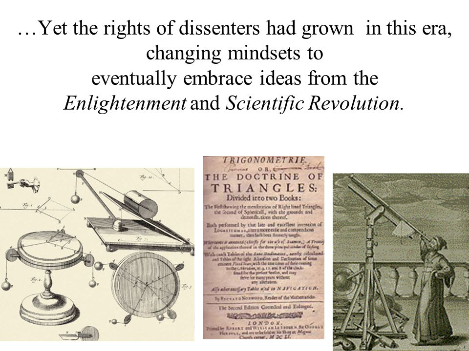 …Yet the rights of dissenters had grown in this era, changing mindsets to eventually embrace ideas from the Enlightenment and Scientific Revolution.
