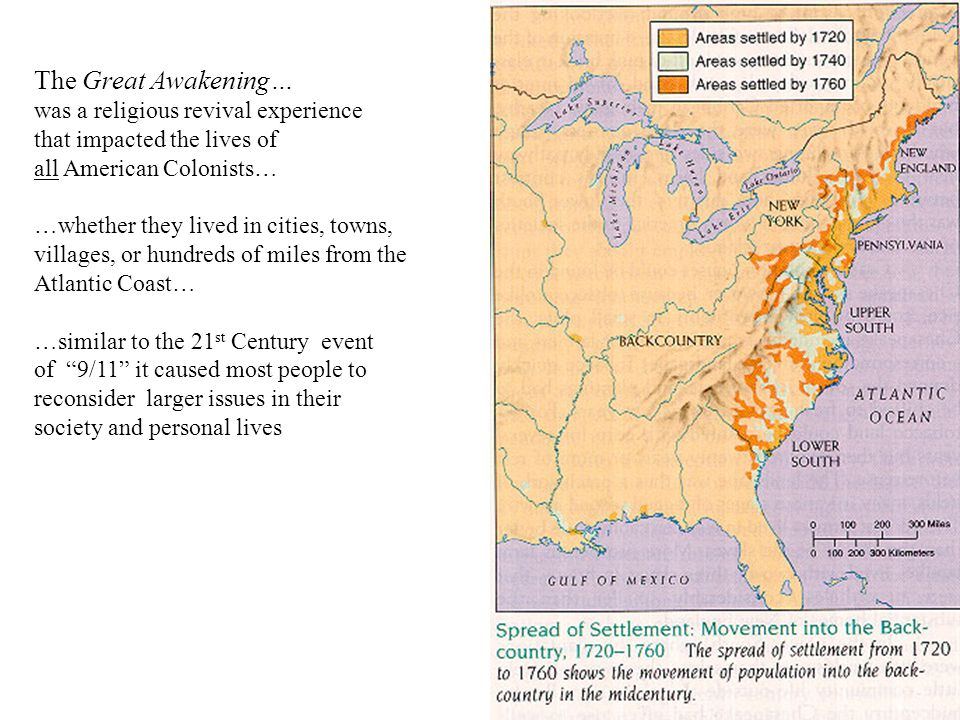 The Great Awakening… was a religious revival experience that impacted the lives of all American Colonists… …whether they lived in cities, towns, villages, or hundreds of miles from the Atlantic Coast… …similar to the 21 st Century event of 9/11 it caused most people to reconsider larger issues in their society and personal lives