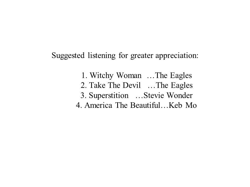 Suggested listening for greater appreciation: 1. Witchy Woman …The Eagles 2.
