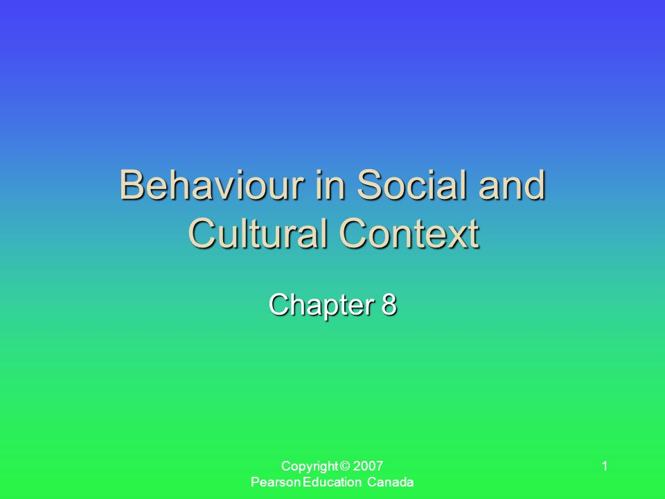 Copyright © 2007 Pearson Education Canada 1 Behaviour in Social and Cultural Context Chapter 8