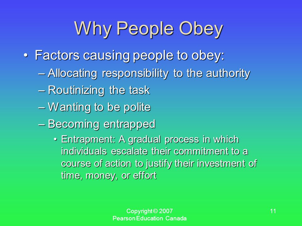 Copyright © 2007 Pearson Education Canada 11 Why People Obey Factors causing people to obey:Factors causing people to obey: –Allocating responsibility to the authority –Routinizing the task –Wanting to be polite –Becoming entrapped Entrapment: A gradual process in which individuals escalate their commitment to a course of action to justify their investment of time, money, or effortEntrapment: A gradual process in which individuals escalate their commitment to a course of action to justify their investment of time, money, or effort