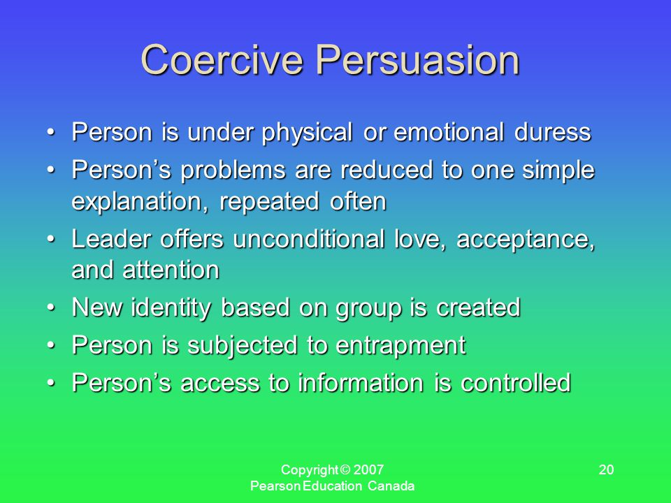 Copyright © 2007 Pearson Education Canada 20 Coercive Persuasion Person is under physical or emotional duressPerson is under physical or emotional duress Person's problems are reduced to one simple explanation, repeated oftenPerson's problems are reduced to one simple explanation, repeated often Leader offers unconditional love, acceptance, and attentionLeader offers unconditional love, acceptance, and attention New identity based on group is createdNew identity based on group is created Person is subjected to entrapmentPerson is subjected to entrapment Person's access to information is controlledPerson's access to information is controlled
