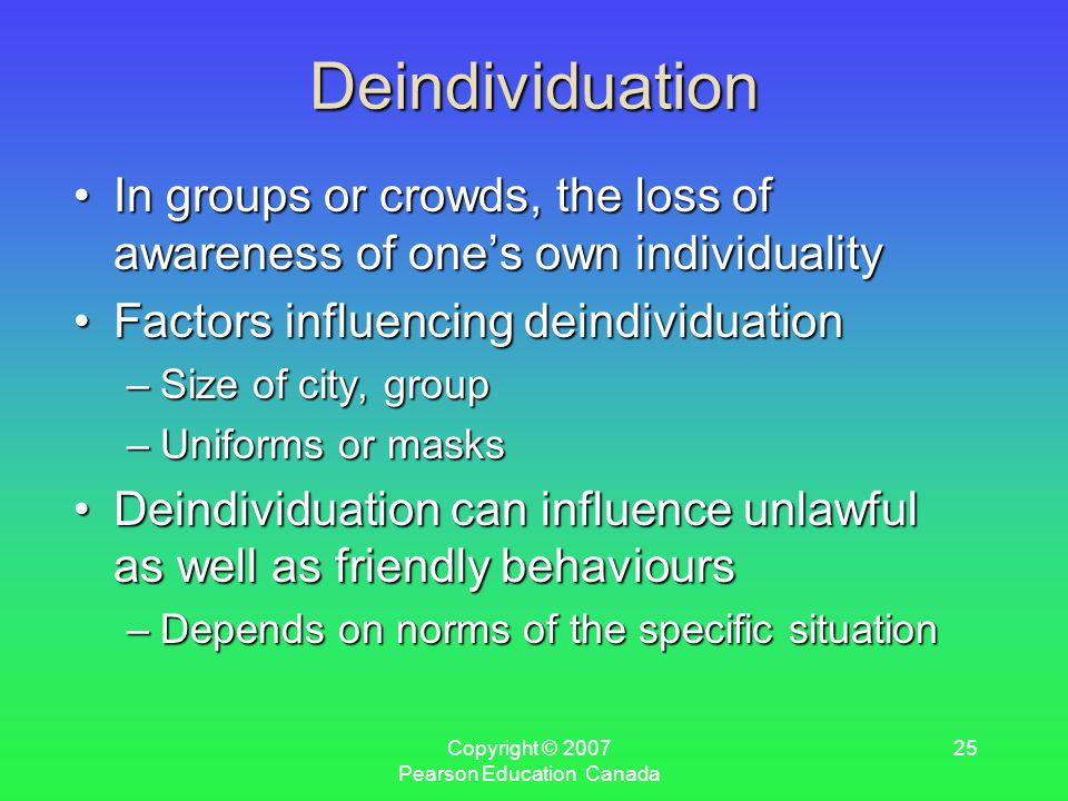 Copyright © 2007 Pearson Education Canada 25 Deindividuation In groups or crowds, the loss of awareness of one's own individualityIn groups or crowds, the loss of awareness of one's own individuality Factors influencing deindividuationFactors influencing deindividuation –Size of city, group –Uniforms or masks Deindividuation can influence unlawful as well as friendly behavioursDeindividuation can influence unlawful as well as friendly behaviours –Depends on norms of the specific situation