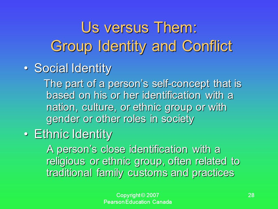 Copyright © 2007 Pearson Education Canada 28 Us versus Them: Group Identity and Conflict Social IdentitySocial Identity The part of a person's self-concept that is based on his or her identification with a nation, culture, or ethnic group or with gender or other roles in society The part of a person's self-concept that is based on his or her identification with a nation, culture, or ethnic group or with gender or other roles in society Ethnic IdentityEthnic Identity A person's close identification with a religious or ethnic group, often related to traditional family customs and practices A person's close identification with a religious or ethnic group, often related to traditional family customs and practices
