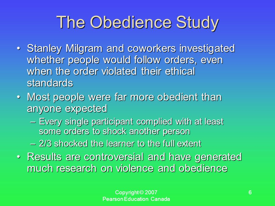 Copyright © 2007 Pearson Education Canada 6 The Obedience Study Stanley Milgram and coworkers investigated whether people would follow orders, even when the order violated their ethical standardsStanley Milgram and coworkers investigated whether people would follow orders, even when the order violated their ethical standards Most people were far more obedient than anyone expectedMost people were far more obedient than anyone expected –Every single participant complied with at least some orders to shock another person –2/3 shocked the learner to the full extent Results are controversial and have generated much research on violence and obedienceResults are controversial and have generated much research on violence and obedience