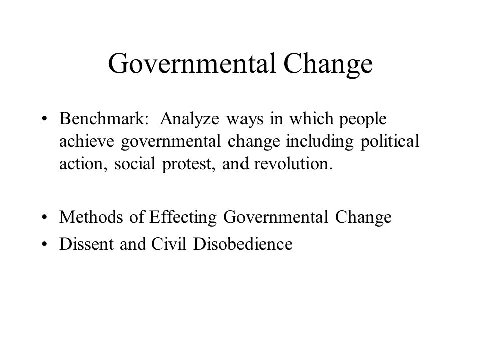 Governmental Change Benchmark: Analyze ways in which people achieve governmental change including political action, social protest, and revolution.