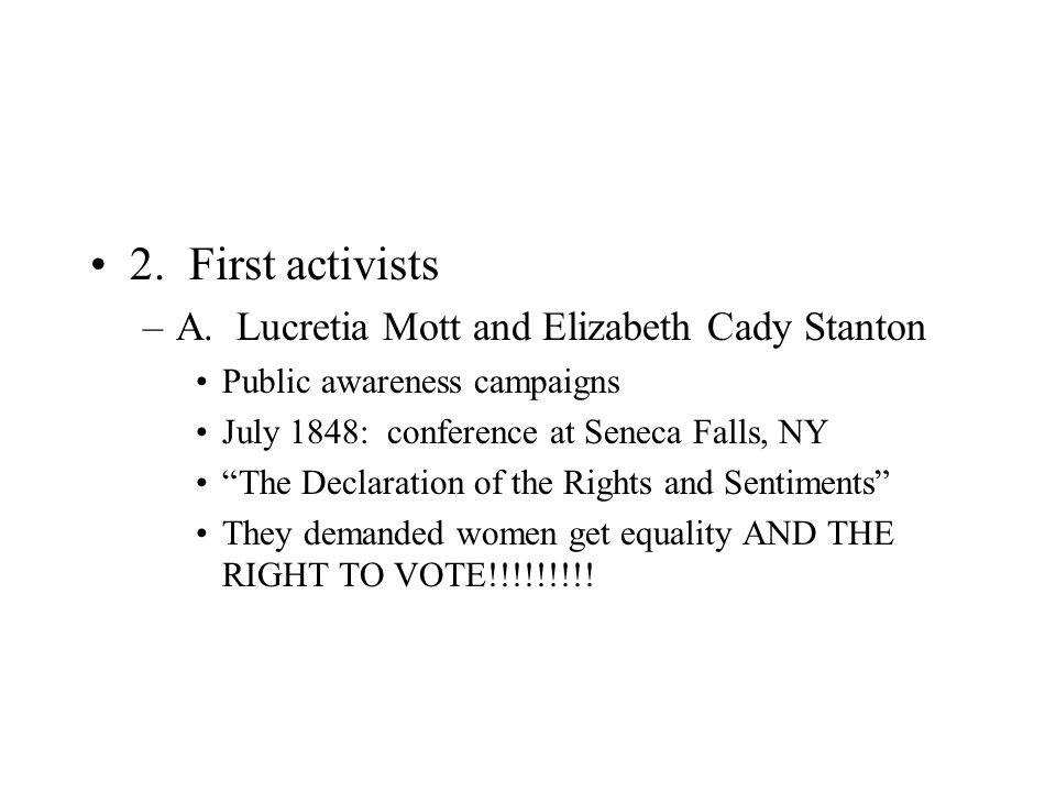 """2. First activists –A. Lucretia Mott and Elizabeth Cady Stanton Public awareness campaigns July 1848: conference at Seneca Falls, NY """"The Declaration"""