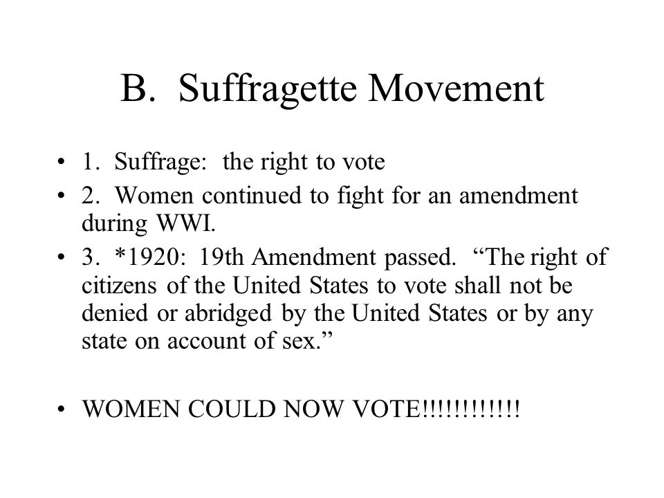 """B. Suffragette Movement 1. Suffrage: the right to vote 2. Women continued to fight for an amendment during WWI. 3. *1920: 19th Amendment passed. """"The"""
