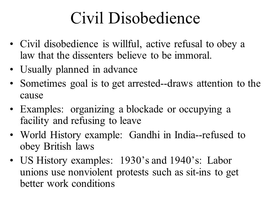 Civil Disobedience Civil disobedience is willful, active refusal to obey a law that the dissenters believe to be immoral.