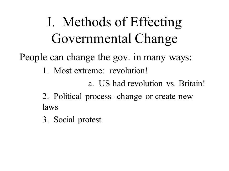 I. Methods of Effecting Governmental Change People can change the gov.