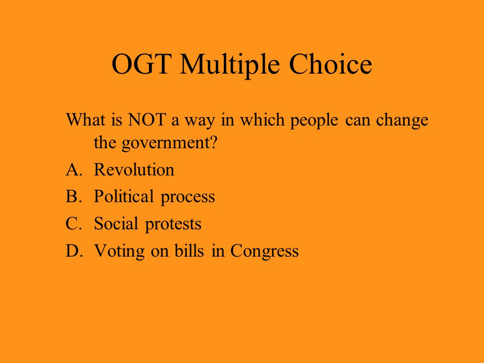 OGT Multiple Choice What is NOT a way in which people can change the government.