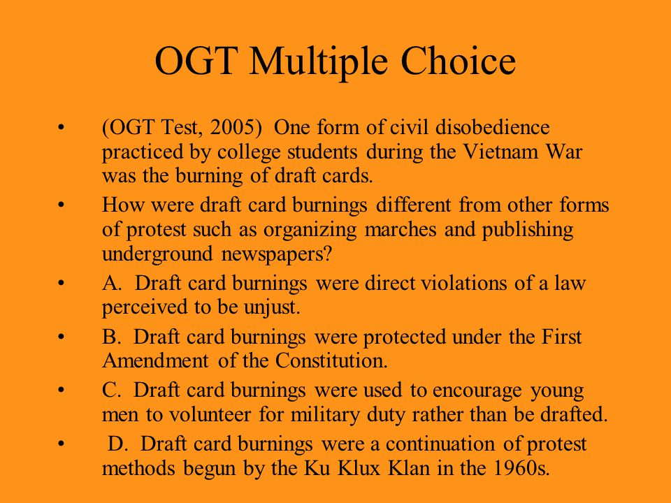 OGT Multiple Choice (OGT Test, 2005) One form of civil disobedience practiced by college students during the Vietnam War was the burning of draft cards.