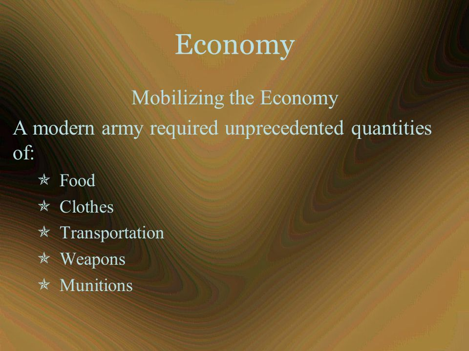 Mobilizing the Economy A modern army required unprecedented quantities of:  Food  Clothes  Transportation  Weapons  Munitions