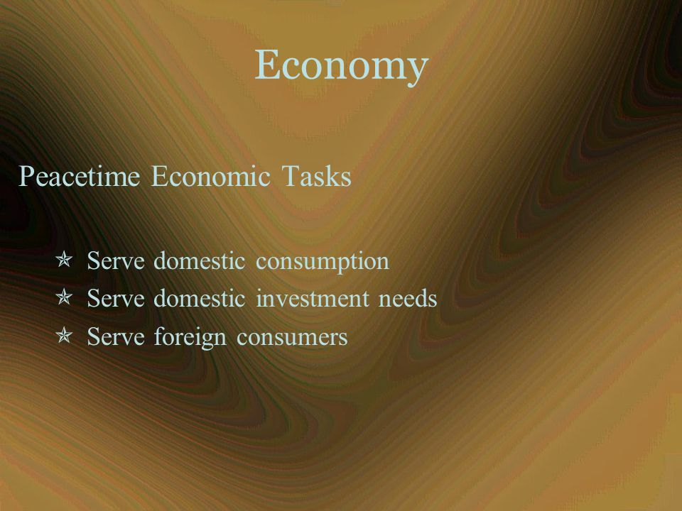 Economy Peacetime Economic Tasks  Serve domestic consumption  Serve domestic investment needs  Serve foreign consumers