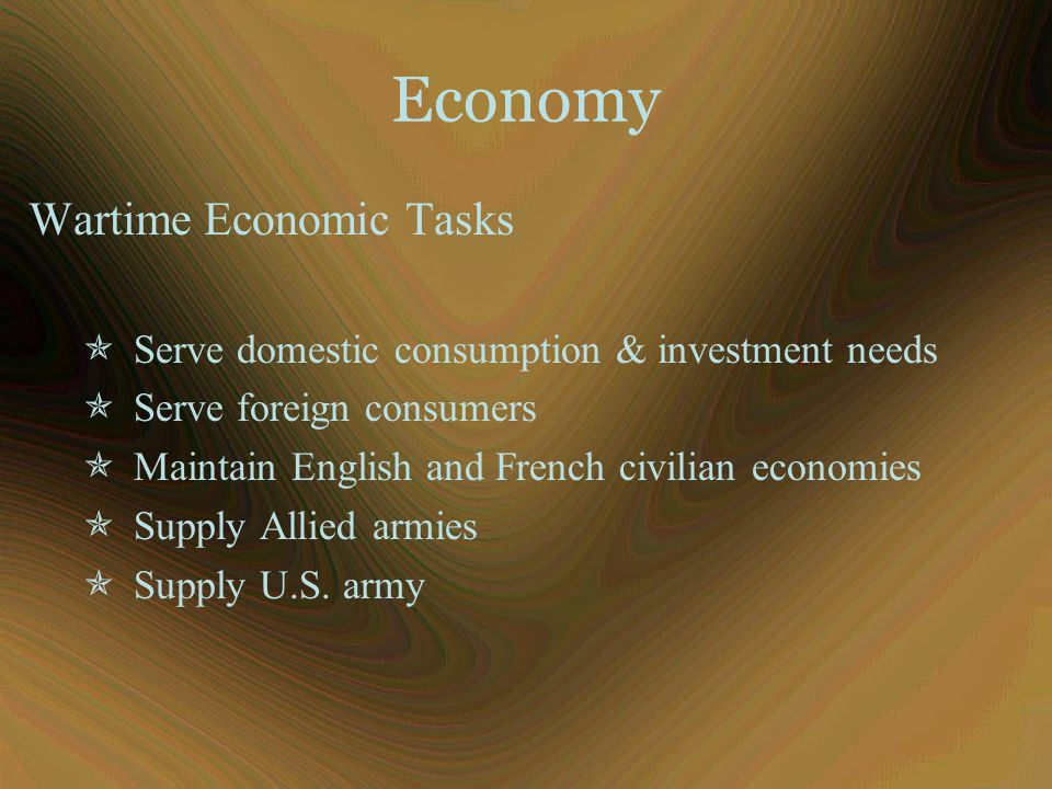Economy Wartime Economic Tasks  Serve domestic consumption & investment needs  Serve foreign consumers  Maintain English and French civilian econom