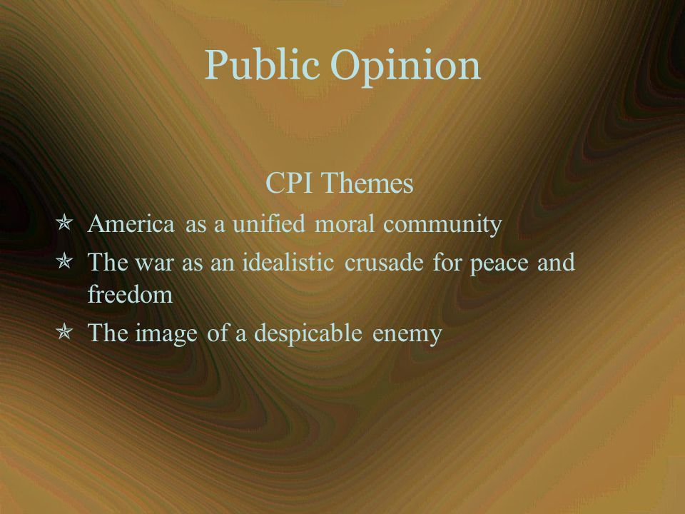 Public Opinion CPI Themes  America as a unified moral community  The war as an idealistic crusade for peace and freedom  The image of a despicable