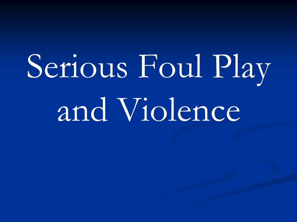 Serious Foul Play and Violence