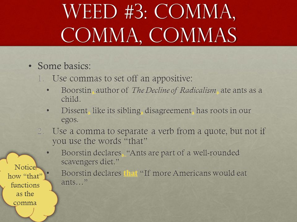 Weed #3: Comma, Comma, commas Some basics:Some basics: 1.Use commas to set off an appositive: Boorstin, author of The Decline of Radicalism, ate ants as a child.Boorstin, author of The Decline of Radicalism, ate ants as a child.