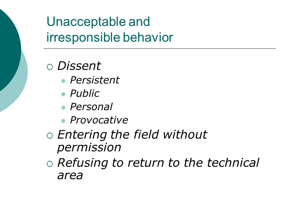 Unacceptable and irresponsible behavior  Dissent Persistent Public Personal Provocative  Entering the field without permission  Refusing to return to the technical area