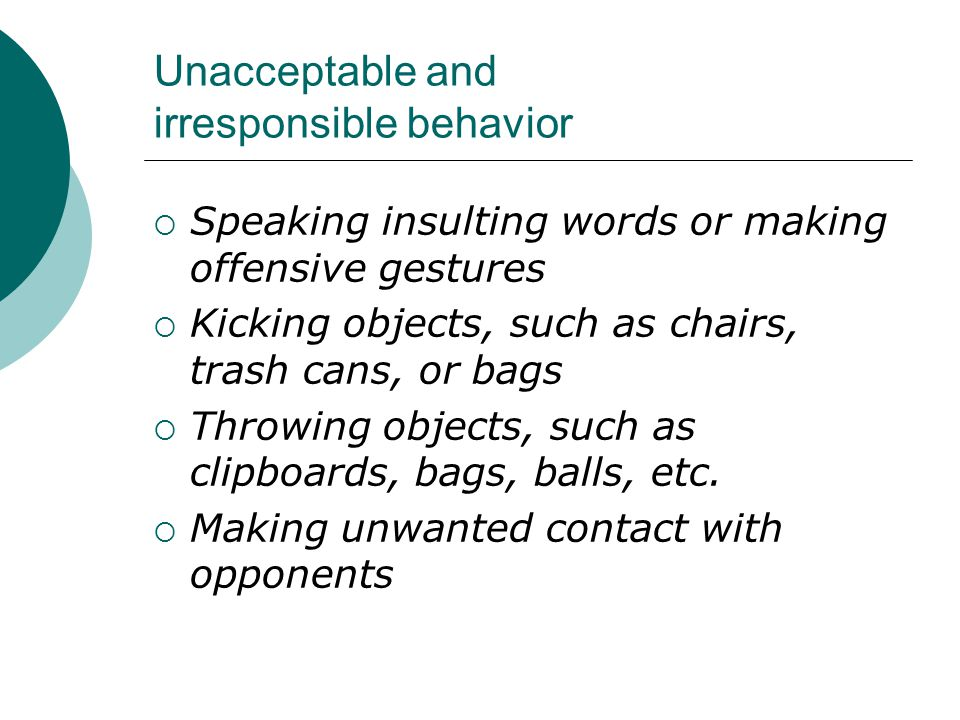 Unacceptable and irresponsible behavior  Speaking insulting words or making offensive gestures  Kicking objects, such as chairs, trash cans, or bags  Throwing objects, such as clipboards, bags, balls, etc.