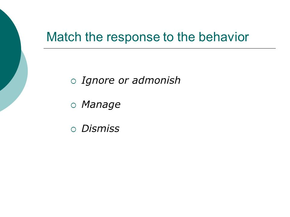 Match the response to the behavior  Ignore or admonish  Manage  Dismiss