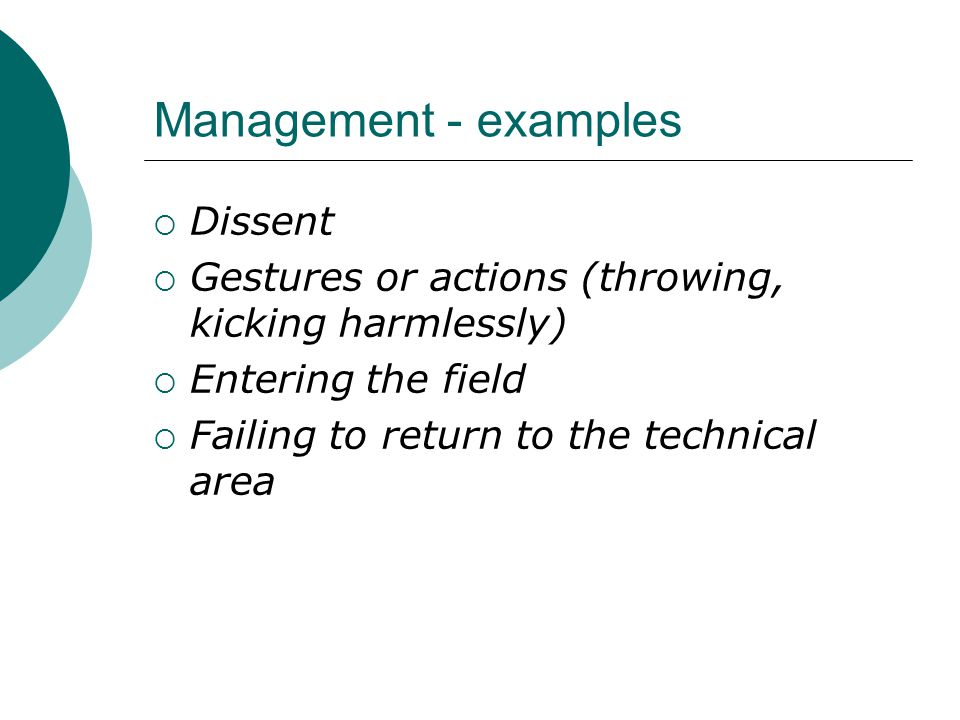 Management - examples  Dissent  Gestures or actions (throwing, kicking harmlessly)  Entering the field  Failing to return to the technical area
