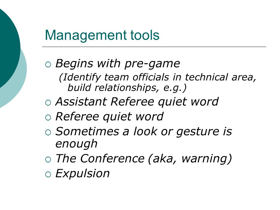 Management tools  Begins with pre-game (Identify team officials in technical area, build relationships, e.g.)  Assistant Referee quiet word  Referee quiet word  Sometimes a look or gesture is enough  The Conference (aka, warning)  Expulsion