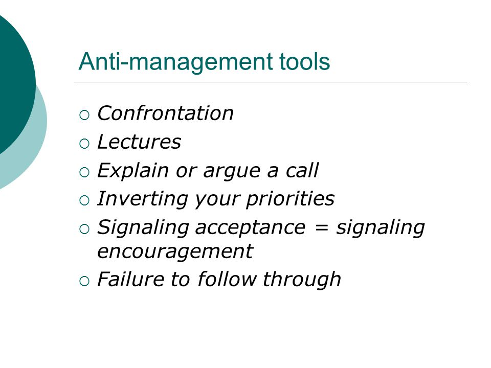 Anti-management tools  Confrontation  Lectures  Explain or argue a call  Inverting your priorities  Signaling acceptance = signaling encouragement  Failure to follow through